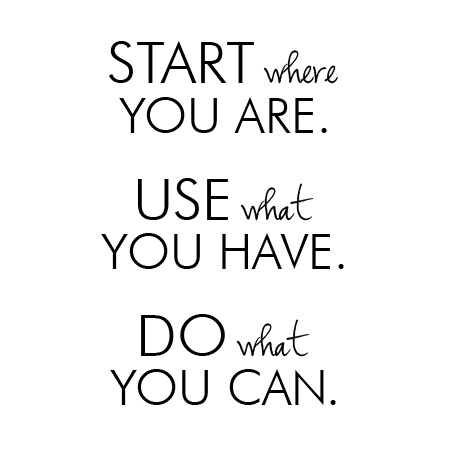 Quote - start where you are, use what you have, do what you can